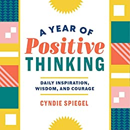 A Year of Positive Thinking: Daily Inspiration, Wisdom, and Courage by [Spiegel, Cyndie]