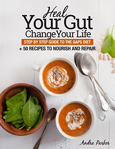 Heal Your Gut, Change Your Life: Step by Step Guide to the GAPS Diet + 50 Recipes to Nourish and Repair by Andre Parker