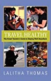 Travel Healthy, the Smart Traveler's Guide to Staying Well Anywhere, Lalitha Thomas, 1938043103
