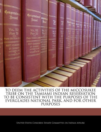 Books : To Deem The Activities Of The Miccosukee Tribe On The Tamiami Indian Reservation To Be Consistent With The Purposes Of The Everglades National Park, And For Other Purposes