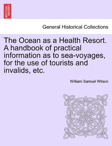 The Ocean as a Health Resort. A handbook of practical information as to sea-voyages, for the use of tourists and invalids, etc. pdf