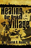 Healing Our Broken Village, Dr. Frederick D., Frederick D Haynes, III, 0981752012