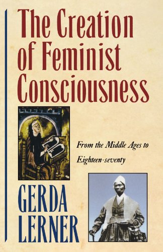 The Creation of Feminist Consciousness: From the Middle Ages to Eighteen-seventy (Women and History - The 70s History