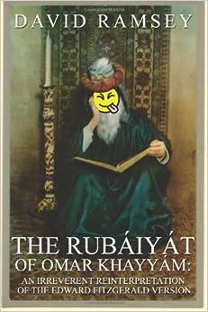 The Rubaiyat of Omar Khayyam: An Irreverent Reinterpretation of the Edward Fitzgerald Version