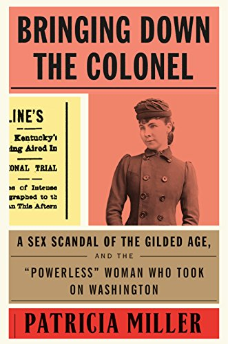 "Bringing Down the Colonel: A Sex Scandal of the Gilded Age, and the ""Powerless"" Woman Who Took On Washington by [Miller, Patricia]"