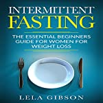 Intermittent Fasting: The Essential Beginners Guide for Women for Weight Loss | Lela Gibson