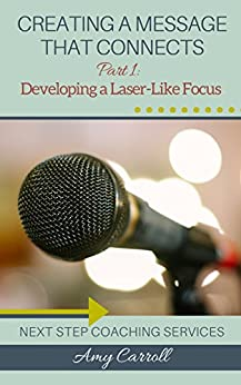 Creating a Message that Connects: Part 1: Developing a Laser-Like Focus by [Carroll, Amy]