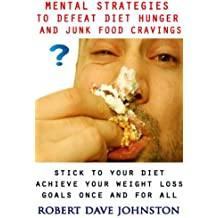 Mental Strategies to Defeat Diet Hunger and Junk Food Cravings (Lose Weight and Keep It Off By Transforming The Mind & Behaviors Book 1)