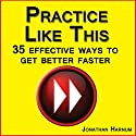 Practice Like This!: 35 Effective Ways to Get Better Faster Audiobook by Jonathan Harnum PhD Narrated by Jonathan Harnum