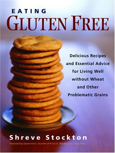 Download Eating Gluten Free: Delicious Recipes and Essential Advice for Living Well Without Wheat and Other Problematic Grains ebook