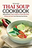 Thai Soup Cookbook - Delicious Thai Fusion Food Recipes: 30 Easy and Quick Soul-Warming Soup Recipes