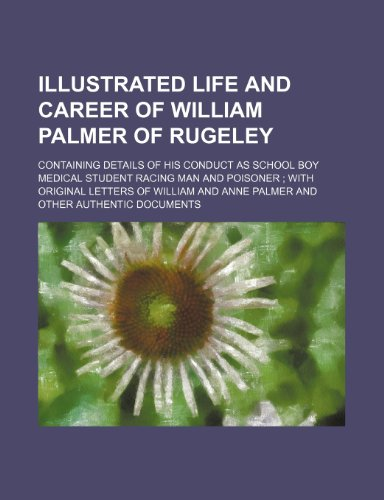 Illustrated life and career of William Palmer of Rugeley; containing details of his conduct as school boy medical student racing man and poisoner ... and Anne Palmer and other authentic documents