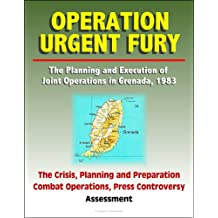 Operation Urgent Fury: The Planning and Execution of Joint Operations in Grenada, 1983 - The Crisis, Planning and Preparation, Combat Operations, Press Controversy, Assessment