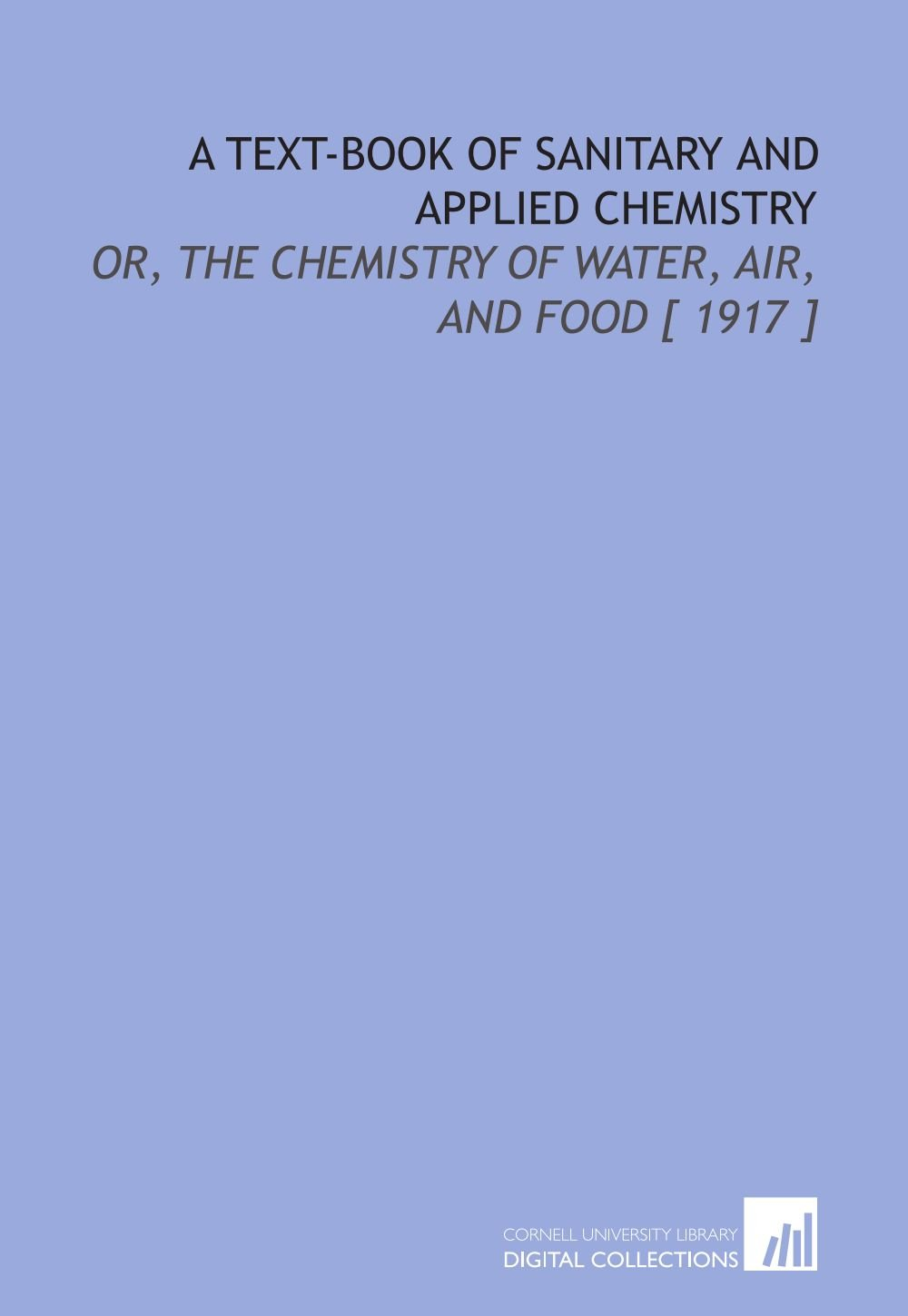 A Text-Book of Sanitary and Applied Chemistry: Or, the Chemistry of Water, Air, and Food [ 1917 ] ebook