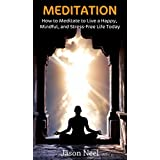 MEDITATION: How to Meditate to Live a Happy, Mindful, and Stress-Free Life Today (Meditation, Mindfulness, Meditation for Beginners, Meditation Book,)