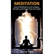 MEDITATION: How to Meditate to Live a Happy, Mindful, and Stress-Free Life Today (Meditation, Mindfulness, Meditation for Beginners, Meditation Book, Book 1)