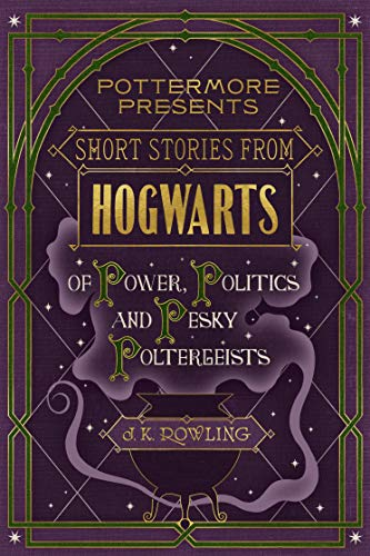 Short Stories from Hogwarts of Power, Politics and Pesky Poltergeists by J.K. Rowling