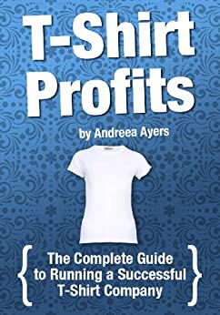 T-shirt Profits: Start a t-shirt business - The complete guide to starting and running a successful t-shirt company by [Ayers, Andreea]