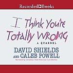 I Think You're Totally Wrong: A Quarrel   David Shields,Caleb Powell