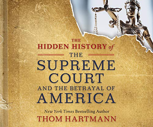 The Hidden History of the Supreme Court and the Betrayal of America Thom Hartmann