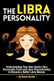 The Libra Personality: Understanding Your Own Innate Libra Personality Traits and Libra Characteristics to Become a Better Libra Woman