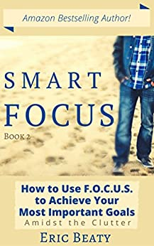 SMART FOCUS: How to Use F.O.C.U.S. to Achieve Your Most Important Goals Amidst the Clutter (The SMART FOCUS System Book 2) by [Beaty, Eric]