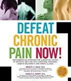Defeat Chronic Pain Now!: Groundbreaking Strategies for Eliminating the Pain of Arthritis, Back and Neck Conditions, Migraines, Diabetic Neuropathy, and Chronic Illness