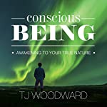Conscious Being: Awakening to Your True Nature | TJ Woodward