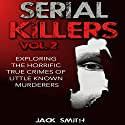 Exploring the Horrific True Crimes of Little Known Murderers: Serial Killers, Volume 2 Audiobook by Jack Smith Narrated by Charles D. Baker