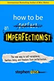 img - for How to Be an Imperfectionist: The New Way to Self-Acceptance, Fearless Living, and Freedom from Perfectionism book / textbook / text book