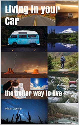 Living in your Car: the better way to live by [Coulter, Micah]