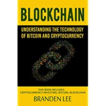 Blockchain: Understanding the Technology of Bitcoin and Cryptocurrency: This Book Includes- Cryptocurrency Investing, Bitcoin, Blockchain