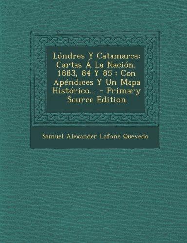 Londres y Catamarca: Cartas a la Nacion, 1883, 84 y 85: Con Apendices y Un Mapa Historico...
