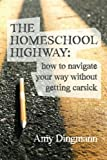 The Homeschool Highway: How to Navigate Your Way Without Getting Carsick, Amy Dingmann, 1481142305