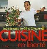 Cuisine en liberté : 200 Recettes de Gilles Choukroun
