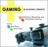 Gaming in Academic Libraries, Amy Harris and Scott E. Rice, 0838984819
