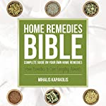 Home Remedies Bible: Complete Guide on Your Own Home Remedies | Mihalis Kapakolis