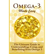 Omega-3 Made Easy: The Ultimate Guide To Understanding, Using, And Benefiting From Omega 3