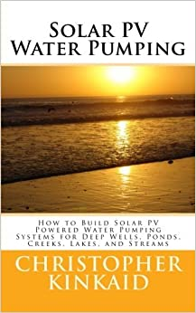 By Christopher Kinkaid Solar PV Water Pumping: How to Build Solar PV Powered Water Pumping Systems for Deep Wells, Ponds, C