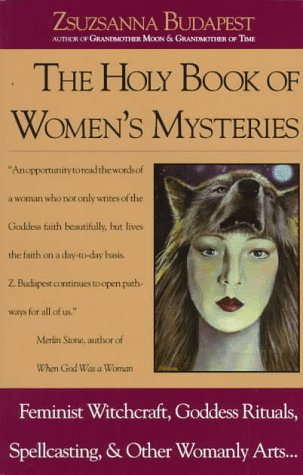 The Holy Book of Womens Mysteries: Feminist Witchcraft, Goddess Rituals, Spellcasting and Other Womanly Arts ... Complete In One Volume Zsuzsanna Budapest