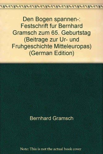 Den Bogen spannen-: Festschrift für Bernhard Gramsch zum 65. Geburtstag (Beiträge zur Ur- und Frühgeschichte Mitteleuropas) (German Edition)