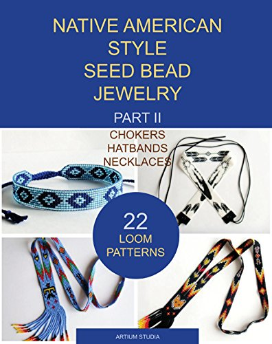 Native American Style Seed Bead Jewelry. Part II. Chokers, Hatbands, Necklaces: 22 loom patterns