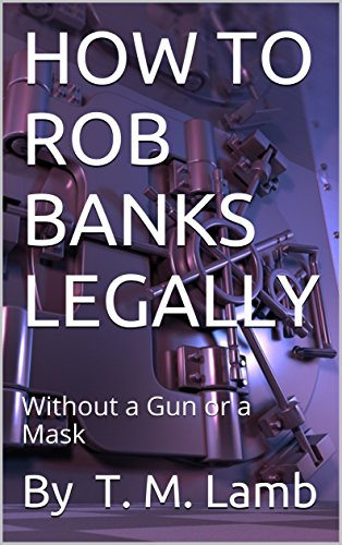 - HOW TO ROB BANKS LEGALLY: Without a Gun or a Mask