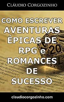 Como Escrever Aventuras Épicas de RPG e Romances De Sucesso por [Corgozinho, Cláudio]