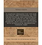 A Compleat Ephemeris for the Year of Christ, 1684 Containing All the Heliocentrical and Geocentrical Places and Aspects of the Planets, Lunations, Eclipses and Quarterly Ingresses, Most Exactly Calculated: With Astrological Observations Thereon (1684) (Paperback) - Common