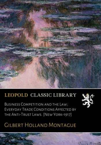 Business Competition and the Law; Everyday Trade Conditions Affected by the Anti-Trust Laws. [New York-1917] ebook