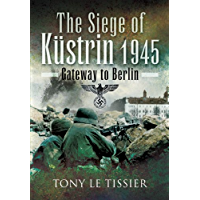 Siege of Kustrin 1945: Gateway to Berlin (English Edition)