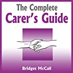 The Complete Carer's Guide: Being a Carer, Carer Jobs, Carer Allowances, Home Carers and More | Bridget McCall