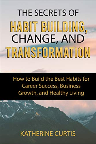 The Secrets of Habit Building, Change, and Transformation: How to Build the Best Habits for Career Success, Business Growth and Healthy Living (Habit Transformation Book 2) by [Curtis, Katherine]