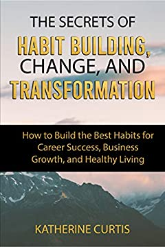 The Secrets of Habit Building, Change, and Transformation: How to Build the Best Habits for Career Success, Business Growth and Healthy Living (Habit Transformation Book 2)